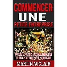Commencer une petite entreprise: Apprenez les secrets à accumuler votre base solide de petite entreprise à partir de zéro (French Edition)