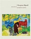 I Surprise Myself : The Art of Elizabeth Sandvig, Elwood, Sean and Hackett, Regina, 0295987103