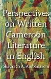 Perspectives on Written Cameroon Literature in English, A. Ambanasom, 9956728292