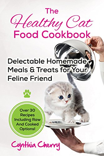The Healthy Cat Food Cookbook: Delectable Homemade Meals & Treats for Your Feline Friend. Over 30 Recipes Including Raw And Cooked (Healthy Homemade Cat Treats)