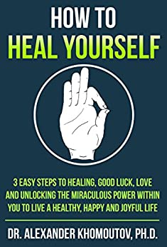 How to Heal Yourself: 3 easy steps to Healing, Good Luck, Love and unlocking the miraculous power within you to live a healthy, happy and joyful life (English Edition) de [Khomoutov Ph.D., Dr. Alexander]