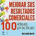 100 ideas prácticas para mejorar sus resultados comerciales [100 Practical Ideas to Improve Your Business Results] Audiobook by José María Mateu Narrated by Alfonso Sales