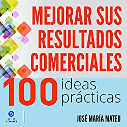 100 ideas prácticas para mejorar sus resultados comerciales [100 Practical Ideas to Improve Your Business Results]