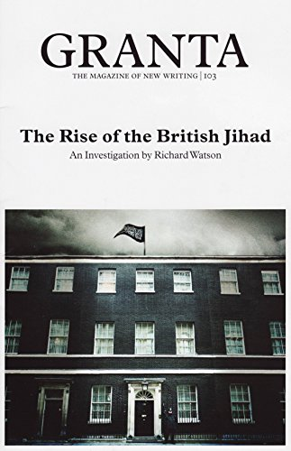 Granta 103. The Rise of the British Jihad Richard Watson