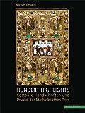 Hundert Highlights : Kostbare Handschriften und Drucke der Stadtbibliothek Trier, Embach, Michael, 3795427509