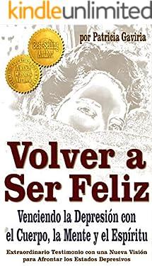 """""""Volver a Ser Feliz... Venciendo la Depresión con el Cuerpo, la Mente y el Espíritu"""": sorprendente historia con una NUEVA VISIÓN en el tema de la DEPRESIÓN (Spanish Edition)"""
