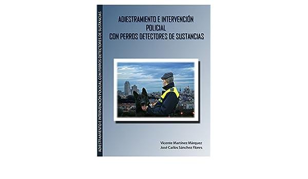 Adiestramiento e intervención policial con perros detectores de sustancias: Jose Carlos, Martinez Marquez, Vicente Sanchez Florez: 9788461575435: ...