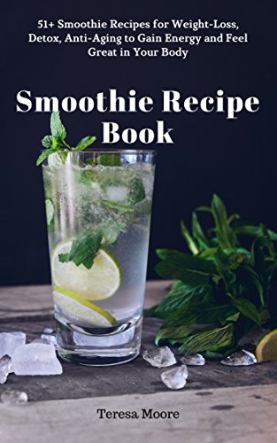 Smoothie Recipe Book: 51+ Smoothie Recipes for Weight-Loss, Detox, Anti-Aging to Gain Energy and Feel Great in Your Body (Quick and Easy Natural Food Book 12)