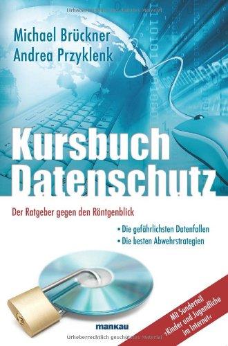 Kursbuch Datenschutz - Der Ratgeber gegen den Röntgenblick: Die gefährlichsten Datenfallen / Die besten Abwehrstrategien / Mit Sonderteil