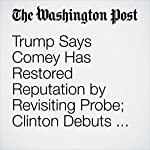 Trump Says Comey Has Restored Reputation by Revisiting Probe; Clinton Debuts New 'Daisy' Ad | Jenna Johnson,Anne Gearan,John Wagner
