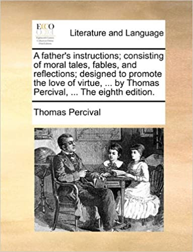 Read A father's instructions; consisting of moral tales, fables, and reflections; designed to promote the love of virtue, ... by Thomas Percival, ... The eighth edition. PDF