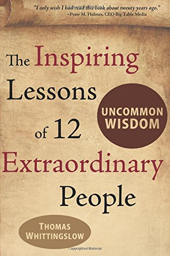 Uncommon Wisdom: THE INSPIRING LESSONS OF 12 EXTRAORDINARY PEOPLE PDF