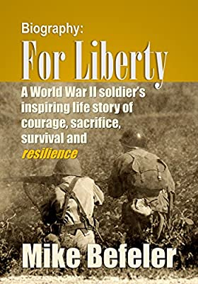 World War II: For Liberty: A World War II soldier's inspiring life story of courage, sacrifice, survival and resilience