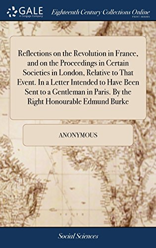 Reflections on the Revolution in France, and on the Proceedings in Certain Societies in London, Relative to That Event. In a Letter Intended to Have ... Paris. By the Right Honourable Edmund Burke