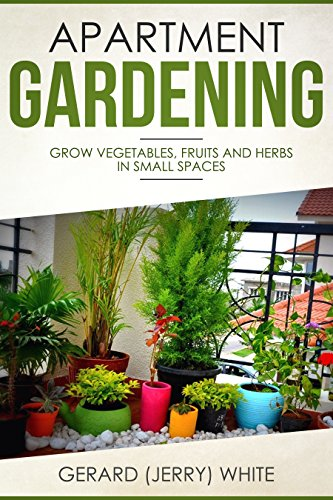 Apartment Gardening: Grow vegetables, fruits, and herbs in small spaces