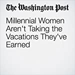 Millennial Women Aren't Taking the Vacations They've Earned | Jena McGregor