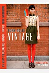 Born-Again Vintage: 25 Ways to Deconstruct, Reinvent, and Recycle Your Wardrobe Hardcover