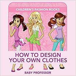 Amazon Com How To Design Your Own Clothes Children S Fashion