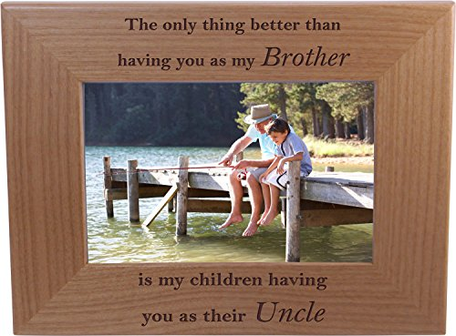 The only thing better than having you as my brother is my children having you as their uncle - 4x6 Inch Wood Picture Frame - Great Gift for Birthday, or Christmas Gift for Brother, Brothers, Uncles