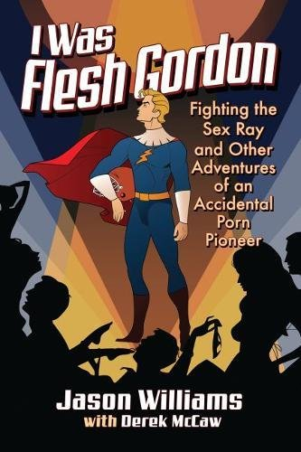 I Was Flesh Gordon: Fighting the Sex Ray and Other Adventures of an Accidental Porn Pioneer