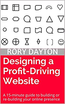 Designing a Profit-Driving Website: A 15-minute guide to building or re-building your online presence by [Dayton, Rory]