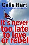 Its Never Too Late to Love or Rebel, Celia Hart, 090286999X