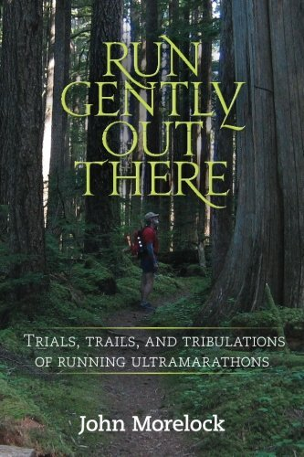 Run Gently Out There: Trials, trails, and tribulations of running ultramarathons by John Morelock (2013-09-16) por John Morelock