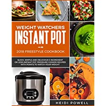 Weight Watchers Instant Pot 2018 Freestyle Cookbook: Quick, Simple and Delicious 5-Ingredient or Less Instant Pot Pressure Cooker Recipes with Points to Watch Your Weight