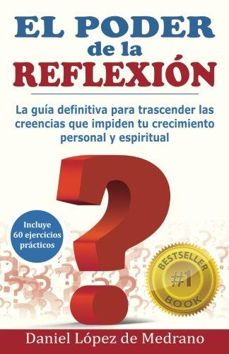 El Poder de la Reflexion: La guia definitiva para trascender las creencias que impiden tu crecimiento personal y espiritual  [Lopez de Medrano, Daniel] (Tapa Blanda)