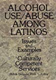 Alcohol Use - Abuse among Latinos : Issues and Examples of Culturally Competent Services, Melvin Delgado, 0789003929