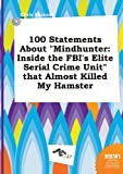 Download 100 Statements about Mindhunter: Inside the FBI's Elite Serial Crime Unit That Almost Killed My Hamster in PDF ePUB Free Online