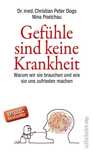 Gefühle sind keine Krankheit: Warum wir sie brauchen und wie sie uns zufrieden machen (German Edition)