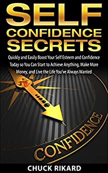 Self Confidence Secrets: Quickly and Easily Boost Your Self Esteem and Confidence Today so You Can Start to Achieve Anything, Make More Money, and Live the Life You've Always Wanted by [Rikard, Chuck]
