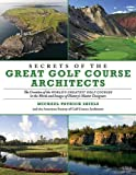 Secrets of the Great Golf Course Architects: The Creation of the World's Greatest Golf Courses in the Words and Images of History's Master Designers
