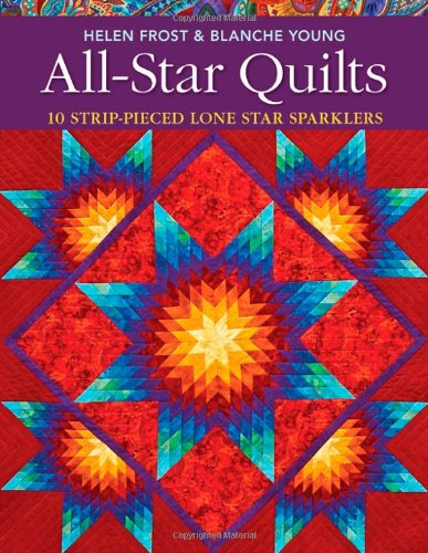 All-Star Quilts: 10 Strip-Pieced Lone Star (Lone Star Quilt Pattern)