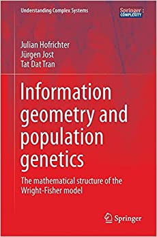 Book Information Geometry and Population Genetics: The Mathematical Structure of the Wright-Fisher Model (Understanding Complex Systems)
