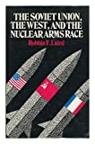 Soviet Union, the West and the Nuclear Arms Race, Laird, Robbin F., 0814750249