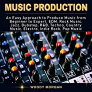 Music Production: Easy Approach to Produce Music from Beginner to Expert - EDM, Rock Music, Jazz, Dubstep, Tec
