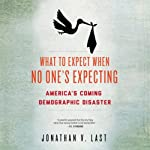 What to Expect When No One's Expecting: America's Coming Demographic Disaster | Jonathan V. Last
