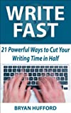 Write Fast: 21 Powerful Ways to Cut Your Writing Time in Half