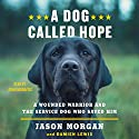 A Dog Called Hope: A Wounded Warrior and the Service Dog Who Saved Him Audiobook by Jason Morgan, Damien Lewis Narrated by John Moraitis