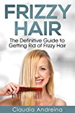 Frizzy Hair: The Definitive Guide to Getting Rid of Frizzy Hair