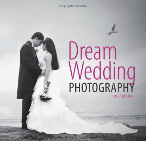 Dream Wedding Photography: Photographing the Perfect Wedding