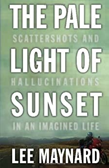 THE PALE LIGHT OF SUNSET: SCATTERSHOTS AND HALLUCINATIONS IN AN IMAGINED LIFE by [MAYNARD, LEE]