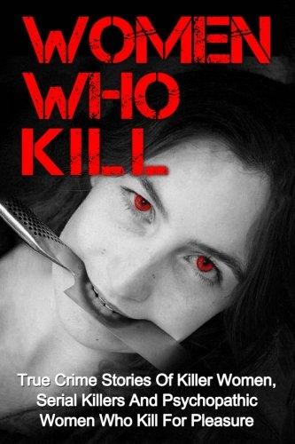 Women Who Kill: True Crime Stories Of Killer Women, Serial Killers And Psychopathic Women Who Kill For Pleasure (True Cr