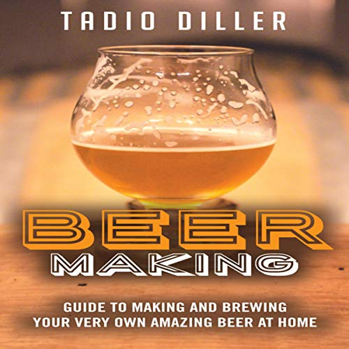 Beer Making: Guide to Making and Brewing Your Very Own Amazing Beer at Home: Worlds Most Loved Drinks, Book 11 by Tadio Diller
