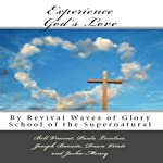 Experience God's Love: By Revival Waves of Glory School of the Supernatural, Volume 1 | Bill Vincent,Paula Loveless,Joseph Basurto,Dawn Vitale,Jackie Money