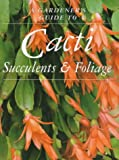 Cacti, Succulents and Foliage (Gardener's Guide)