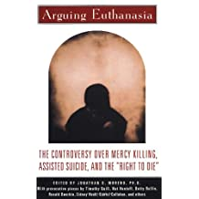 Arguing Euthanasia: The Controversy Over Mercy Killing, Assisted Suicide, And The Right To Die