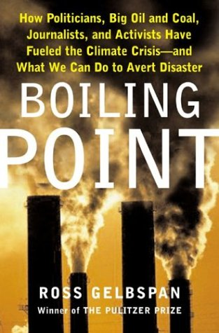 Boiling Point: How Politicians, Big Oil and Coal, Journalists, and Activists Have Fueled a Climate Crisis -- And What We Can Do to Avert Disaster